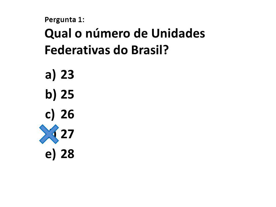 Pergunta 1: Qual o número de Unidades Federativas do Brasil? a)23 b)25 c)26 d)27 e)28