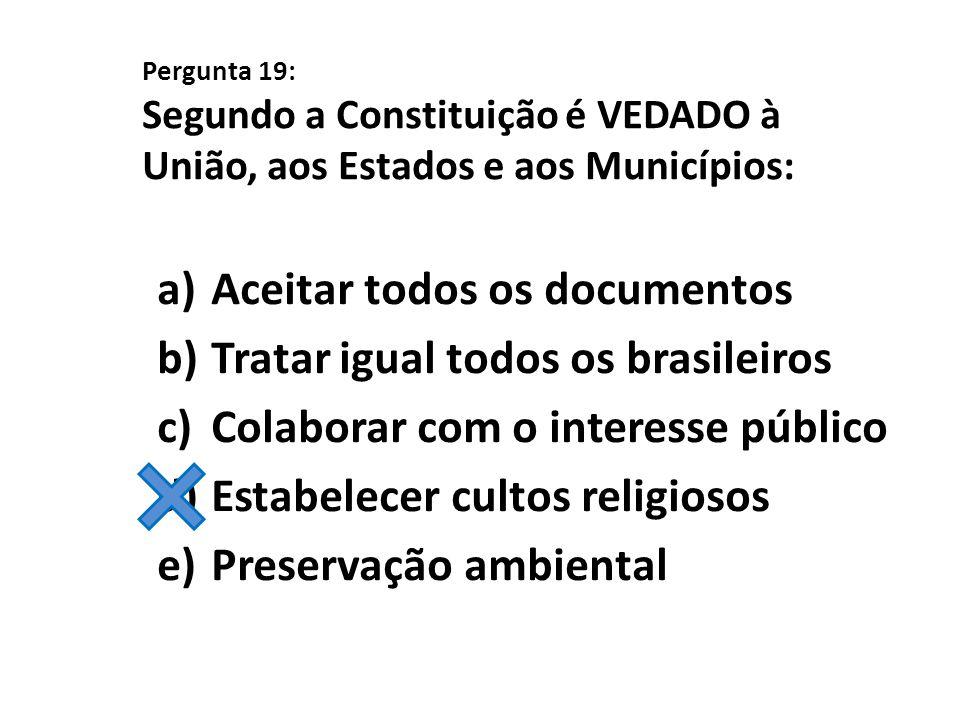 Pergunta 19: Segundo a Constituição é VEDADO à União, aos Estados e aos Municípios: a)Aceitar todos os documentos b)Tratar igual todos os brasileiros
