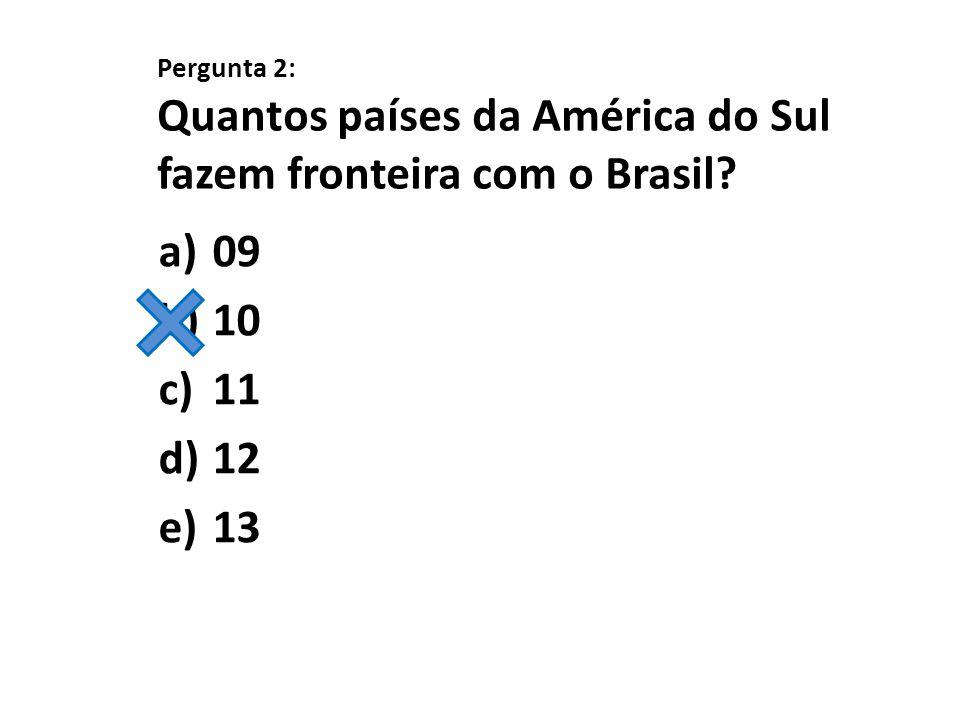 Pergunta 2: Quantos países da América do Sul fazem fronteira com o Brasil? a)09 b)10 c)11 d)12 e)13