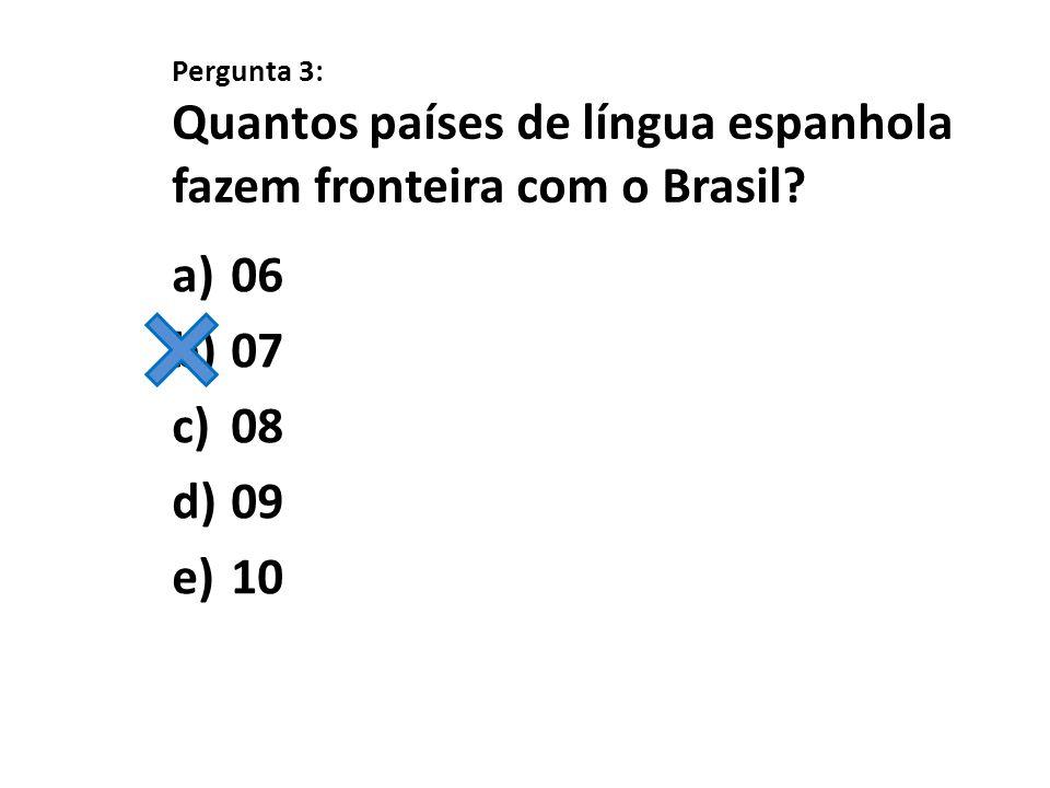 Pergunta 3: Quantos países de língua espanhola fazem fronteira com o Brasil? a)06 b)07 c)08 d)09 e)10