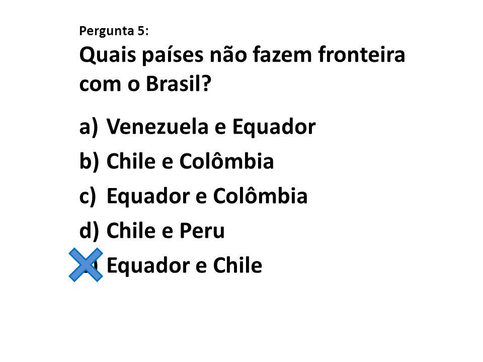 Pergunta 5: Quais países não fazem fronteira com o Brasil? a)Venezuela e Equador b)Chile e Colômbia c)Equador e Colômbia d)Chile e Peru e)Equador e Ch