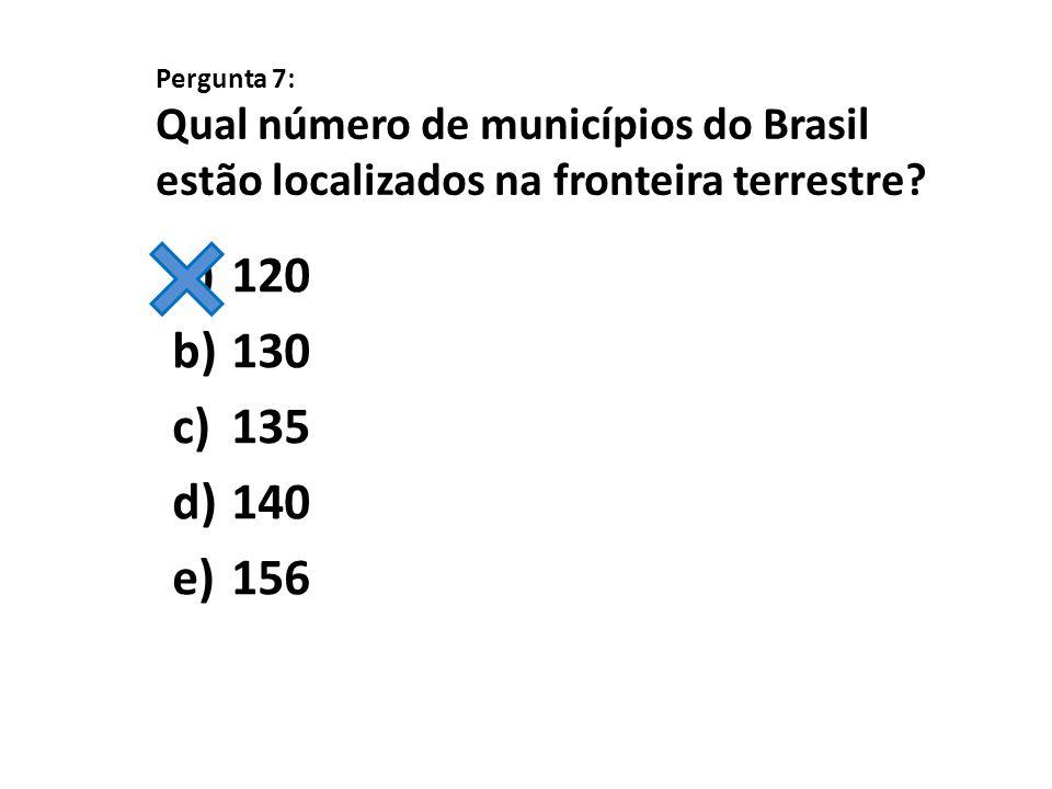 Pergunta 7: Qual número de municípios do Brasil estão localizados na fronteira terrestre? a)120 b)130 c)135 d)140 e)156