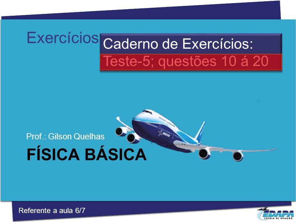 FÍSICA BÁSICA Prof.: Gilson Quelhas Caderno de Exercícios: Teste-5; questões 10 á 20 Referente a aula 6/7 Exercícios
