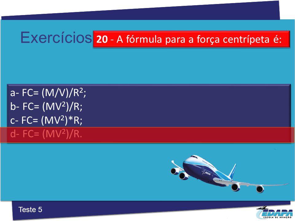 Exercícios a‐ FC= (M/V)/R 2 ; b‐ FC= (MV 2 )/R; c‐ FC= (MV 2 )*R; d‐ FC= (MV 2 )/R.