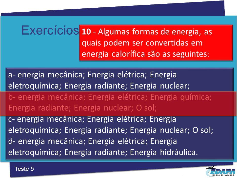 a‐ energia mecânica; Energia elétrica; Energia eletroquímica; Energia radiante; Energia nuclear; b‐ energia mecânica; Energia elétrica; Energia química; Energia radiante; Energia nuclear; O sol; c‐ energia mecânica; Energia elétrica; Energia eletroquímica; Energia radiante; Energia nuclear; O sol; d‐ energia mecânica; Energia elétrica; Energia eletroquímica; Energia radiante; Energia hidráulica.