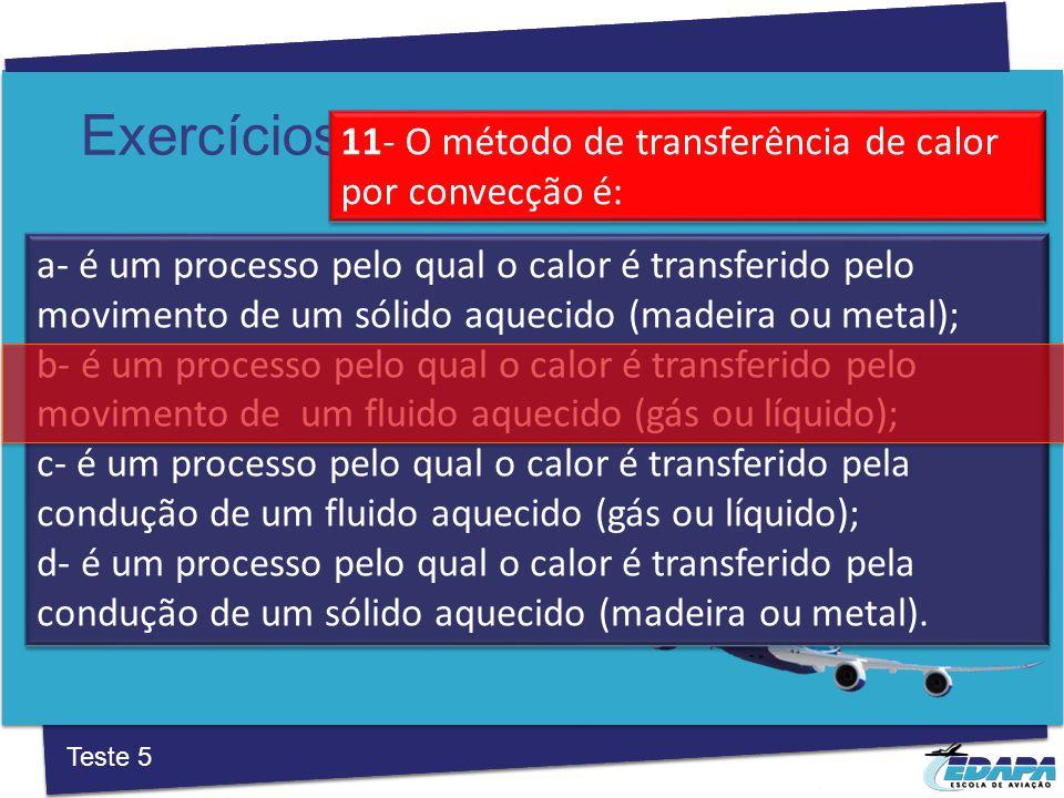 Exercícios a‐ é um processo pelo qual o calor é transferido pelo movimento de um sólido aquecido (madeira ou metal); b- é um processo pelo qual o calor é transferido pelo movimento de um fluido aquecido (gás ou líquido); c‐ é um processo pelo qual o calor é transferido pela condução de um fluido aquecido (gás ou líquido); d‐ é um processo pelo qual o calor é transferido pela condução de um sólido aquecido (madeira ou metal).