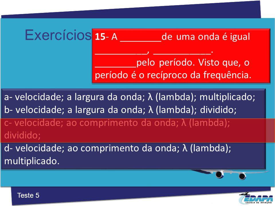 Exercícios a‐ velocidade; a largura da onda; λ (lambda); multiplicado; b‐ velocidade; a largura da onda; λ (lambda); dividido; c‐ velocidade; ao comprimento da onda; λ (lambda); dividido; d‐ velocidade; ao comprimento da onda; λ (lambda); multiplicado.