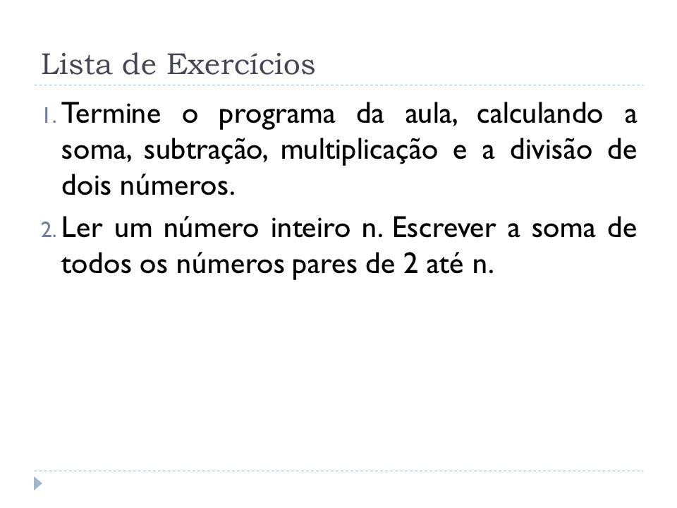 Lista de Exercícios 1. Termine o programa da aula, calculando a soma, subtração, multiplicação e a divisão de dois números. 2. Ler um número inteiro n