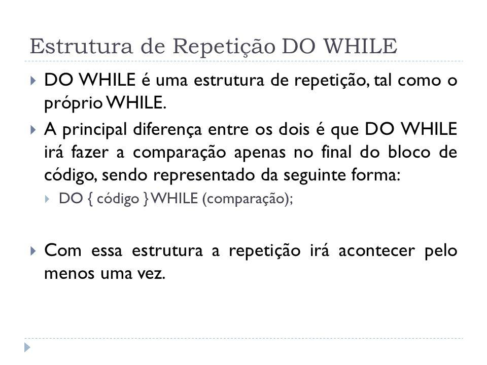 Estrutura de Repetição DO WHILE  DO WHILE é uma estrutura de repetição, tal como o próprio WHILE.  A principal diferença entre os dois é que DO WHIL