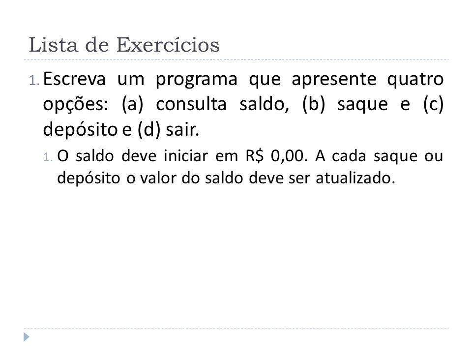 Lista de Exercícios 1. Escreva um programa que apresente quatro opções: (a) consulta saldo, (b) saque e (c) depósito e (d) sair. 1. O saldo deve inici
