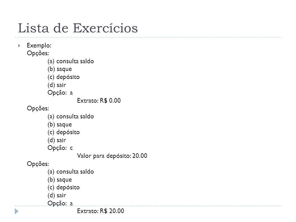 Lista de Exercícios  Exemplo: Opções: (a) consulta saldo (b) saque (c) depósito (d) sair Opção: a Extrato: R$ 0.00 Opções: (a) consulta saldo (b) saq