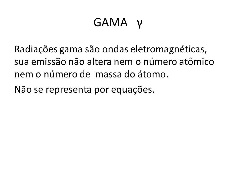 GAMA γ Radiações gama são ondas eletromagnéticas, sua emissão não altera nem o número atômico nem o número de massa do átomo. Não se representa por eq