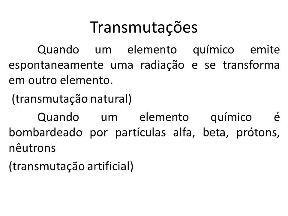Transmutações Quando um elemento químico emite espontaneamente uma radiação e se transforma em outro elemento. (transmutação natural) Quando um elemen