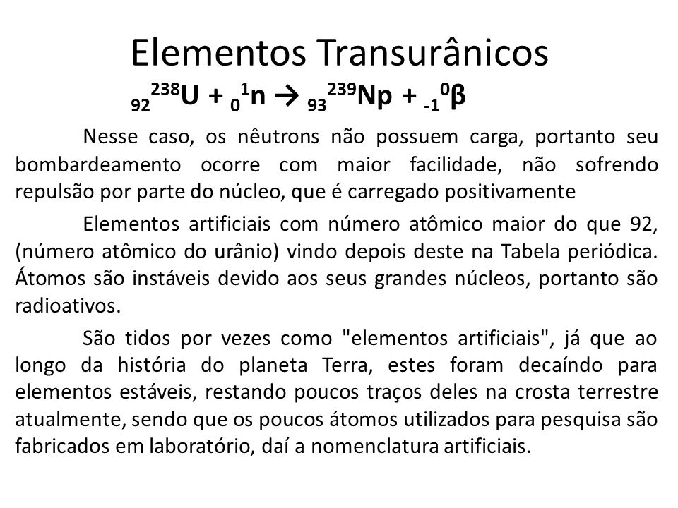 Elementos Transurânicos 92 238 U + 0 1 n → 93 239 Np + -1 0 β Nesse caso, os nêutrons não possuem carga, portanto seu bombardeamento ocorre com maior