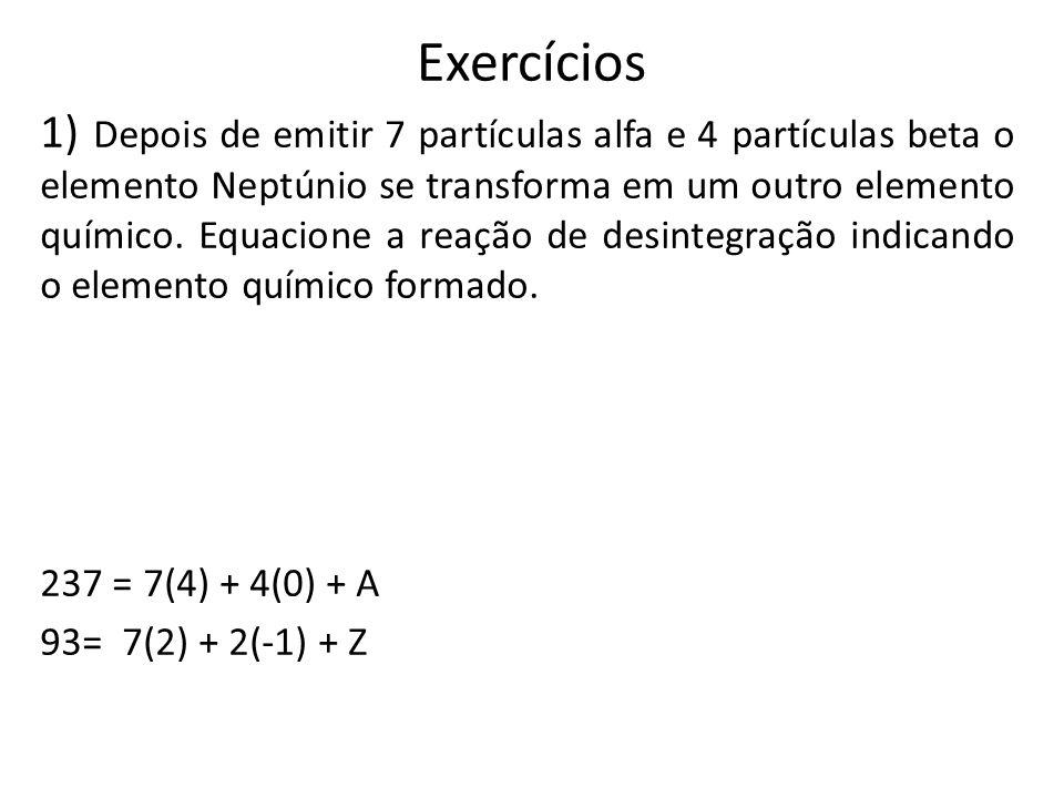 Exercícios 1) Depois de emitir 7 partículas alfa e 4 partículas beta o elemento Neptúnio se transforma em um outro elemento químico. Equacione a reaçã