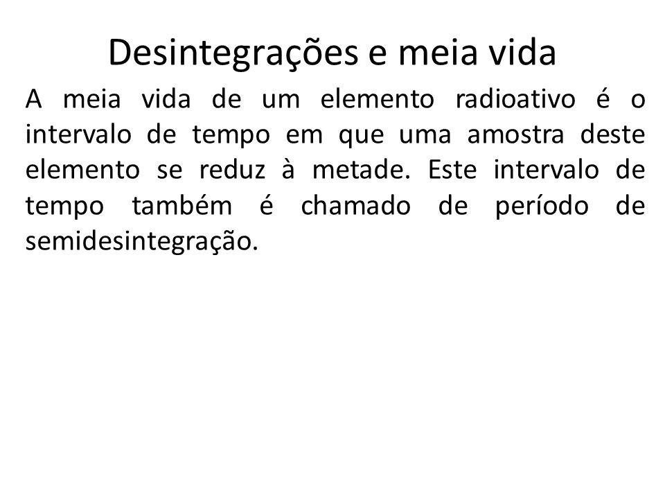 Desintegrações e meia vida A meia vida de um elemento radioativo é o intervalo de tempo em que uma amostra deste elemento se reduz à metade. Este inte