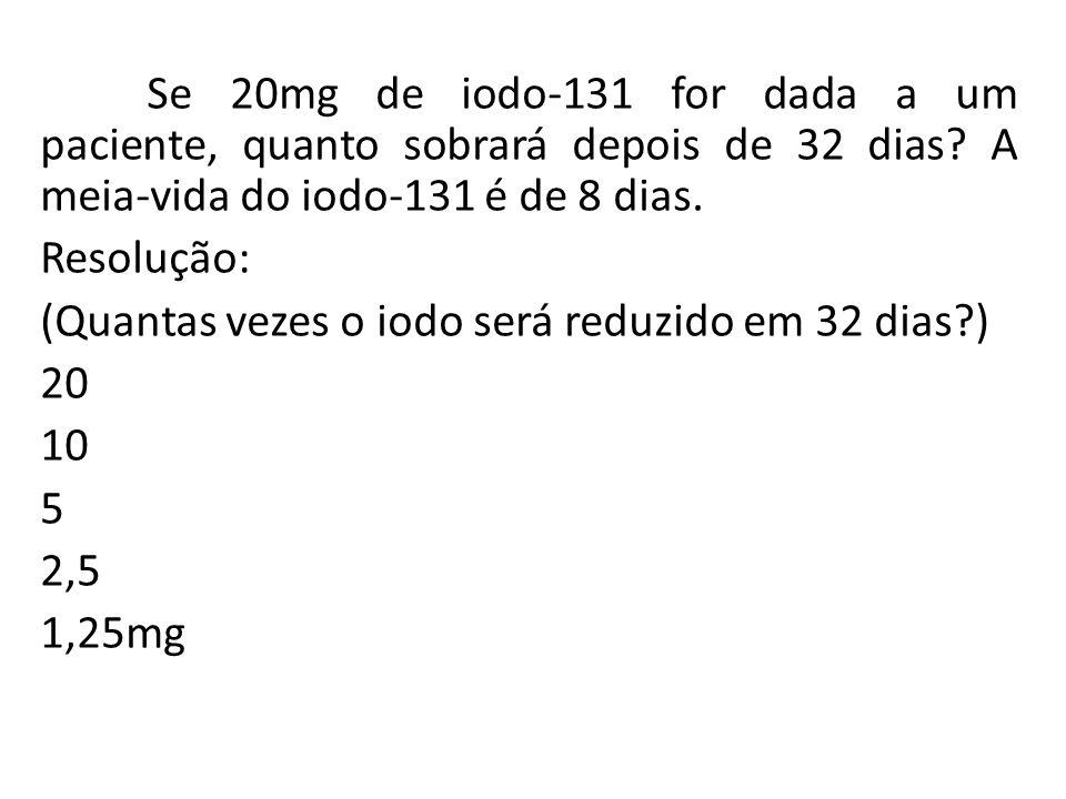 Se 20mg de iodo-131 for dada a um paciente, quanto sobrará depois de 32 dias? A meia-vida do iodo-131 é de 8 dias. Resolução: (Quantas vezes o iodo se