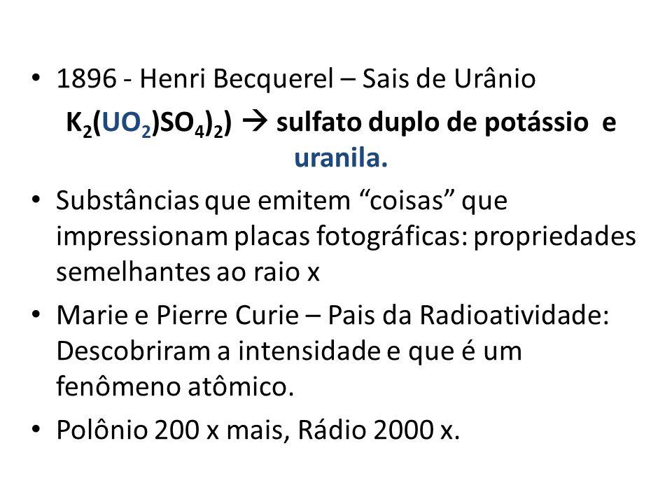 """1896 - Henri Becquerel – Sais de Urânio K 2 (UO 2 )SO 4 ) 2 )  sulfato duplo de potássio e uranila. Substâncias que emitem """"coisas"""" que impressionam"""
