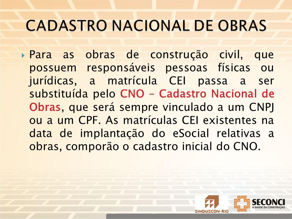  Para as obras de construção civil, que possuem responsáveis pessoas físicas ou jurídicas, a matrícula CEI passa a ser substituída pelo CNO – Cadastro Nacional de Obras, que será sempre vinculado a um CNPJ ou a um CPF.