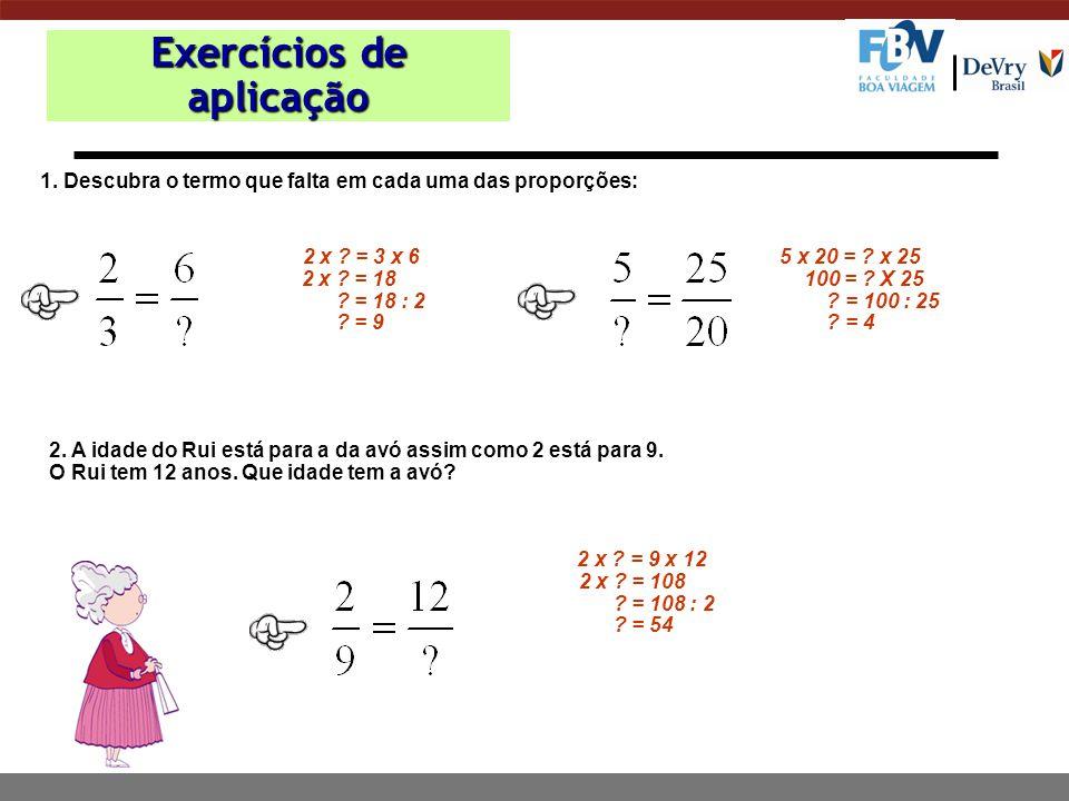 Exercícios de aplicação 1.Descubra o termo que falta em cada uma das proporções: 5 x 20 = .