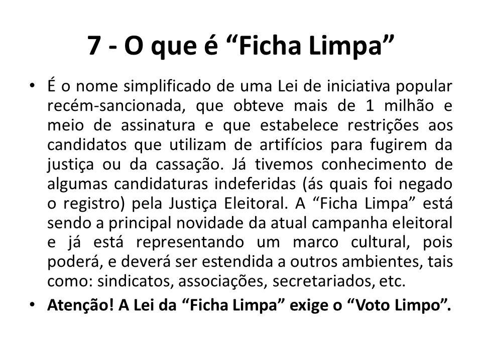 """7 - O que é """"Ficha Limpa"""" É o nome simplificado de uma Lei de iniciativa popular recém-sancionada, que obteve mais de 1 milhão e meio de assinatura e"""