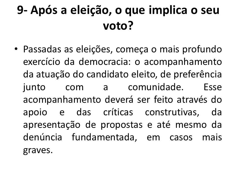 9- Após a eleição, o que implica o seu voto? Passadas as eleições, começa o mais profundo exercício da democracia: o acompanhamento da atuação do cand