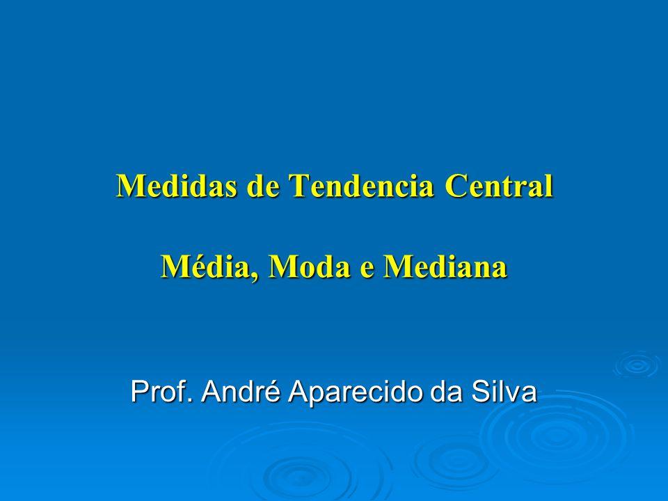 Medidas de Tendencia Central Média, Moda e Mediana Prof. André Aparecido da Silva