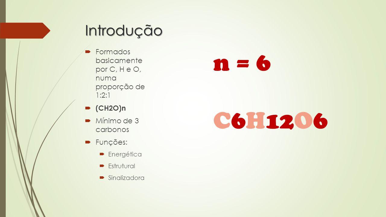 Introdução  Formados basicamente por C, H e O, numa proporção de 1:2:1  (CH2O)n  Mínimo de 3 carbonos  Funções:  Energética  Estrutural  Sinalizadora n = 6 C6H12O6