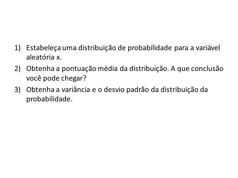 1)Estabeleça uma distribuição de probabilidade para a variável aleatória x. 2)Obtenha a pontuação média da distribuição. A que conclusão você pode che