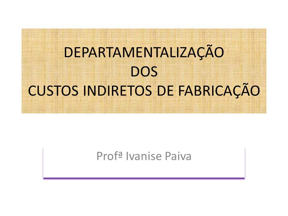 DEPARTAMENTALIZAÇÃO DOS CUSTOS INDIRETOS DE FABRICAÇÃO Profª Ivanise Paiva