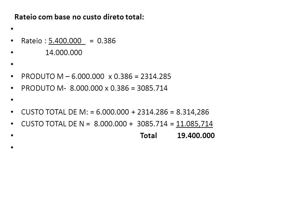 Rateio com base no custo direto total: Rateio : 5.400.000_ = 0.386 14.000.000 PRODUTO M – 6.000.000 x 0.386 = 2314.285 PRODUTO M- 8.000.000 x 0.386 =