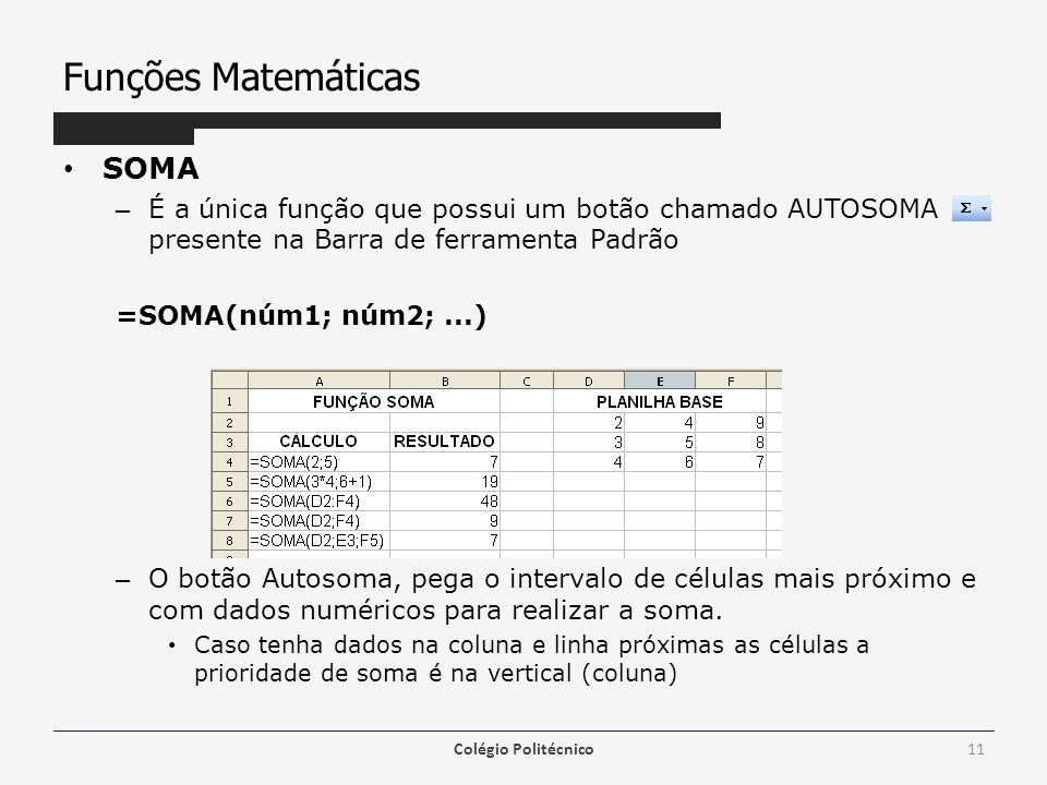 Funções Matemáticas SOMA – É a única função que possui um botão chamado AUTOSOMA presente na Barra de ferramenta Padrão =SOMA(núm1; núm2;...) – O botão Autosoma, pega o intervalo de células mais próximo e com dados numéricos para realizar a soma.