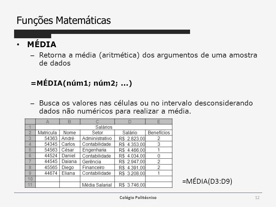 Funções Matemáticas MÉDIA – Retorna a média (aritmética) dos argumentos de uma amostra de dados =MÉDIA(núm1; núm2;...) – Busca os valores nas células ou no intervalo desconsiderando dados não numéricos para realizar a média.