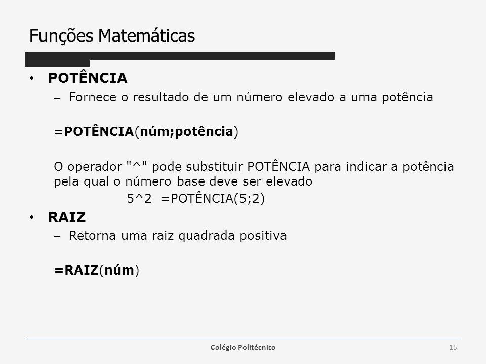Funções Matemáticas POTÊNCIA – Fornece o resultado de um número elevado a uma potência =POTÊNCIA(núm;potência) O operador ^ pode substituir POTÊNCIA para indicar a potência pela qual o número base deve ser elevado 5^2 =POTÊNCIA(5;2) RAIZ – Retorna uma raiz quadrada positiva =RAIZ(núm) Colégio Politécnico15