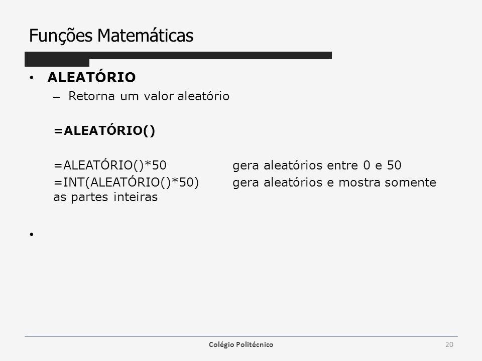 Funções Matemáticas ALEATÓRIO – Retorna um valor aleatório =ALEATÓRIO() =ALEATÓRIO()*50 gera aleatórios entre 0 e 50 =INT(ALEATÓRIO()*50) gera aleatórios e mostra somente as partes inteiras Colégio Politécnico20