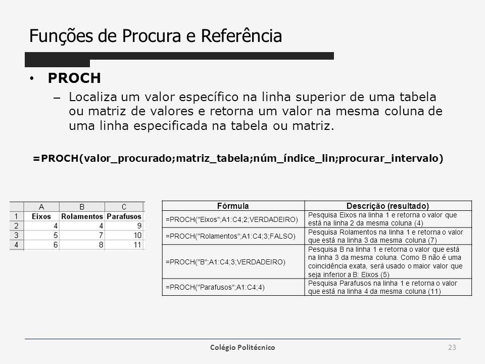 Funções de Procura e Referência PROCH – Localiza um valor específico na linha superior de uma tabela ou matriz de valores e retorna um valor na mesma coluna de uma linha especificada na tabela ou matriz.