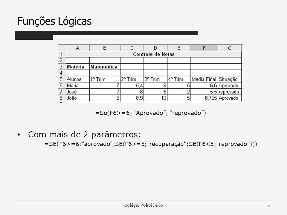 Funções Lógicas =Se(F6>=6; Aprovado ; reprovado ) Com mais de 2 parâmetros: =SE(F6>=6; aprovado ;SE(F6>=5; recuperação ;SE(F6<5; reprovado ))) Colégio Politécnico6
