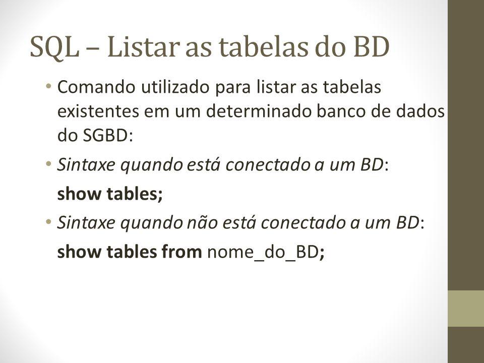 SQL – Listar as tabelas do BD Comando utilizado para listar as tabelas existentes em um determinado banco de dados do SGBD: Sintaxe quando está conectado a um BD: show tables; Sintaxe quando não está conectado a um BD: show tables from nome_do_BD;
