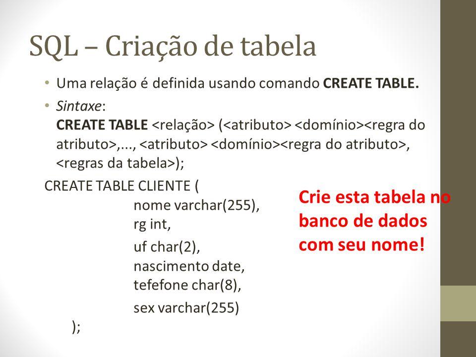 SQL – Criação de tabela Uma relação é definida usando comando CREATE TABLE. Sintaxe: CREATE TABLE (,...,, ); CREATE TABLE CLIENTE ( nome varchar(255),