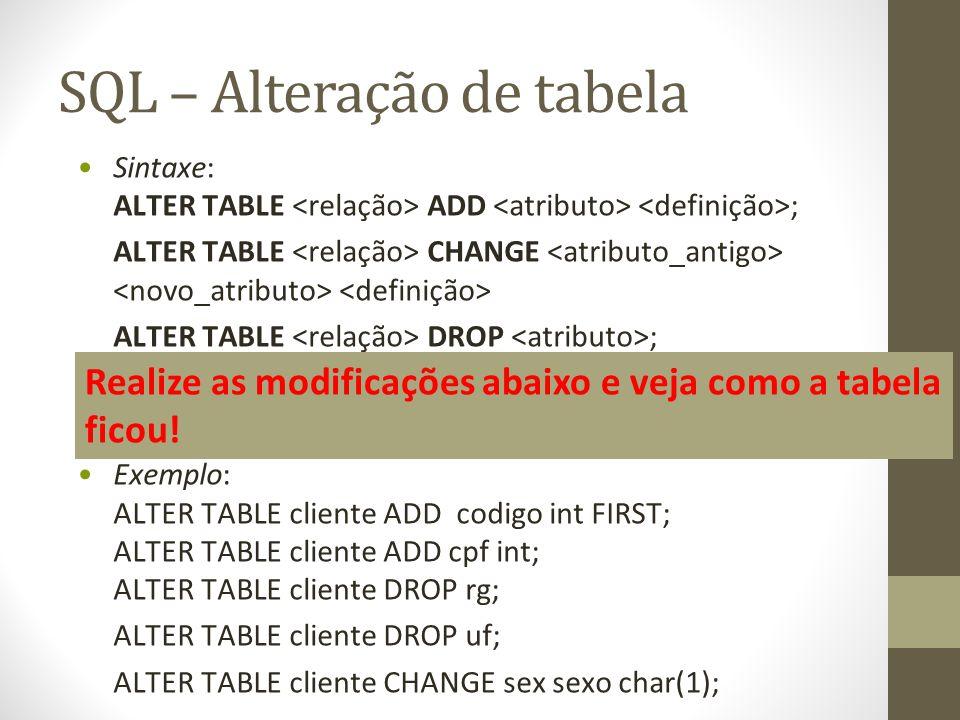 SQL – Alteração de tabela Sintaxe: ALTER TABLE ADD ; ALTER TABLE CHANGE ALTER TABLE DROP ; Exemplo: ALTER TABLE cliente ADD codigo int FIRST; ALTER TABLE cliente ADD cpf int; ALTER TABLE cliente DROP rg; ALTER TABLE cliente DROP uf; ALTER TABLE cliente CHANGE sex sexo char(1); Realize as modificações abaixo e veja como a tabela ficou!