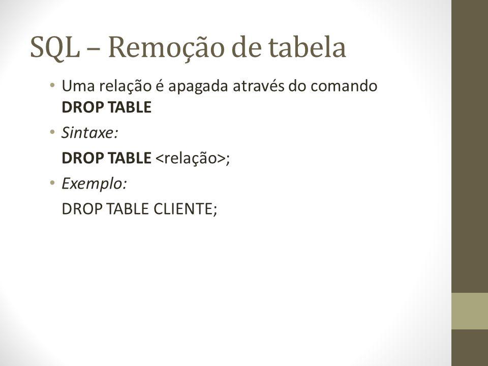 SQL – Remoção de tabela Uma relação é apagada através do comando DROP TABLE Sintaxe: DROP TABLE ; Exemplo: DROP TABLE CLIENTE;