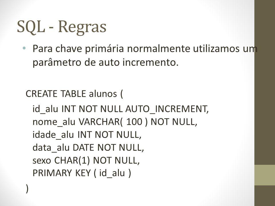 SQL - Regras Para chave primária normalmente utilizamos um parâmetro de auto incremento. CREATE TABLE alunos ( id_alu INT NOT NULL AUTO_INCREMENT, nom