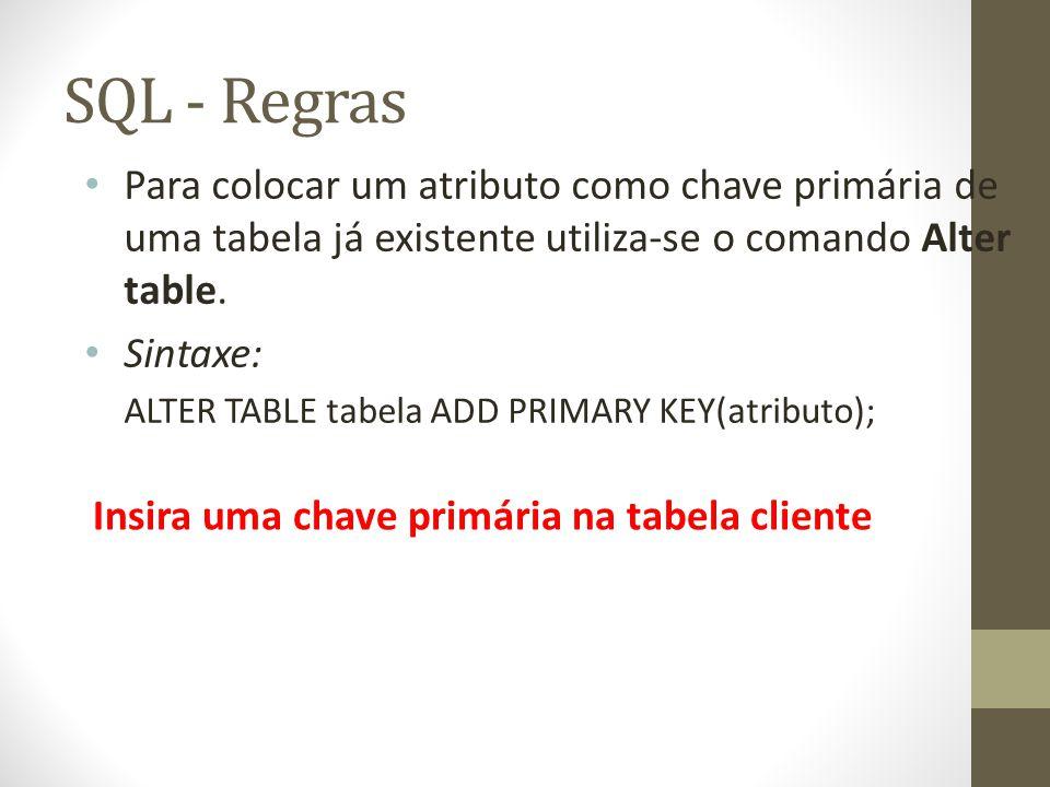 SQL - Regras Para colocar um atributo como chave primária de uma tabela já existente utiliza-se o comando Alter table. Sintaxe: ALTER TABLE tabela ADD