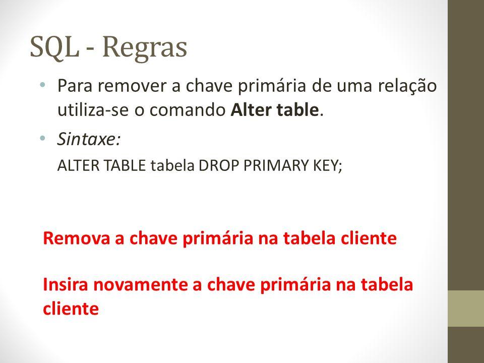 SQL - Regras Para remover a chave primária de uma relação utiliza-se o comando Alter table. Sintaxe: ALTER TABLE tabela DROP PRIMARY KEY; Remova a cha