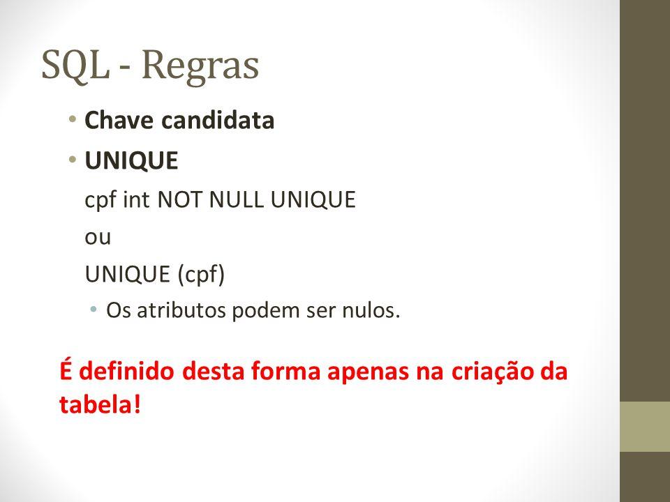 SQL - Regras Chave candidata UNIQUE cpf int NOT NULL UNIQUE ou UNIQUE (cpf) Os atributos podem ser nulos. É definido desta forma apenas na criação da