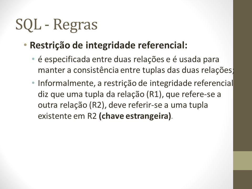 SQL - Regras Restrição de integridade referencial: é especificada entre duas relações e é usada para manter a consistência entre tuplas das duas relações; Informalmente, a restrição de integridade referencial diz que uma tupla da relação (R1), que refere-se a outra relação (R2), deve referir-se a uma tupla existente em R2 (chave estrangeira).