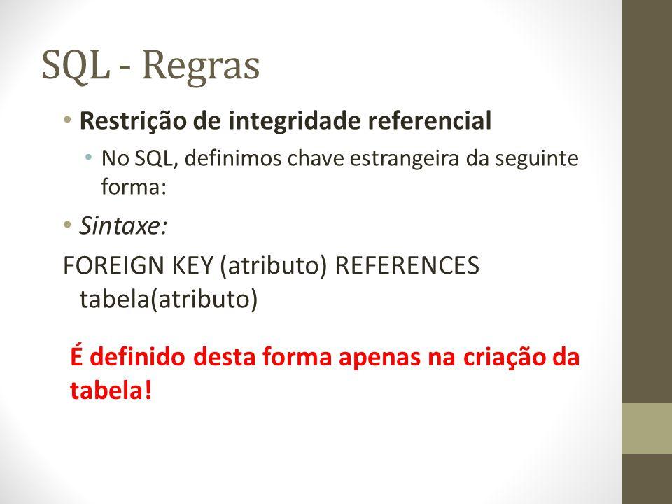 SQL - Regras Restrição de integridade referencial No SQL, definimos chave estrangeira da seguinte forma: Sintaxe: FOREIGN KEY (atributo) REFERENCES tabela(atributo) É definido desta forma apenas na criação da tabela!