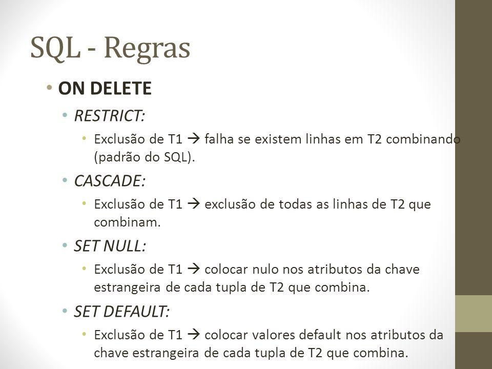 SQL - Regras ON DELETE RESTRICT: Exclusão de T1  falha se existem linhas em T2 combinando (padrão do SQL). CASCADE: Exclusão de T1  exclusão de toda