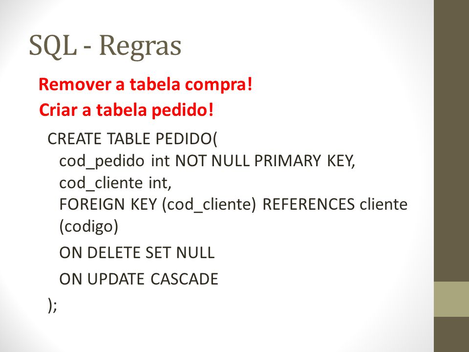 SQL - Regras CREATE TABLE PEDIDO( cod_pedido int NOT NULL PRIMARY KEY, cod_cliente int, FOREIGN KEY (cod_cliente) REFERENCES cliente (codigo) ON DELET