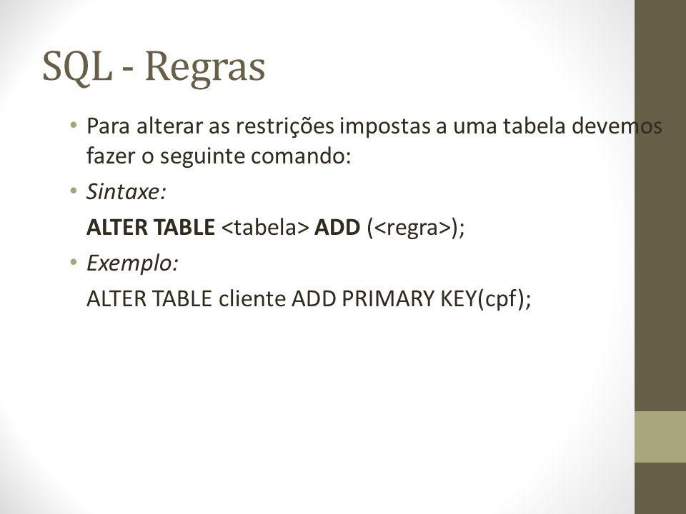 SQL - Regras Para alterar as restrições impostas a uma tabela devemos fazer o seguinte comando: Sintaxe: ALTER TABLE ADD ( ); Exemplo: ALTER TABLE cliente ADD PRIMARY KEY(cpf);